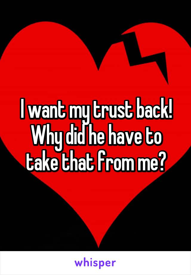 I want my trust back! Why did he have to take that from me?