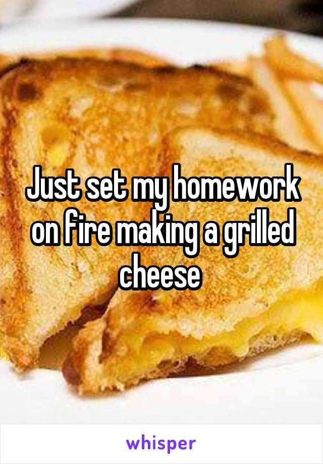 Just set my homework on fire making a grilled cheese