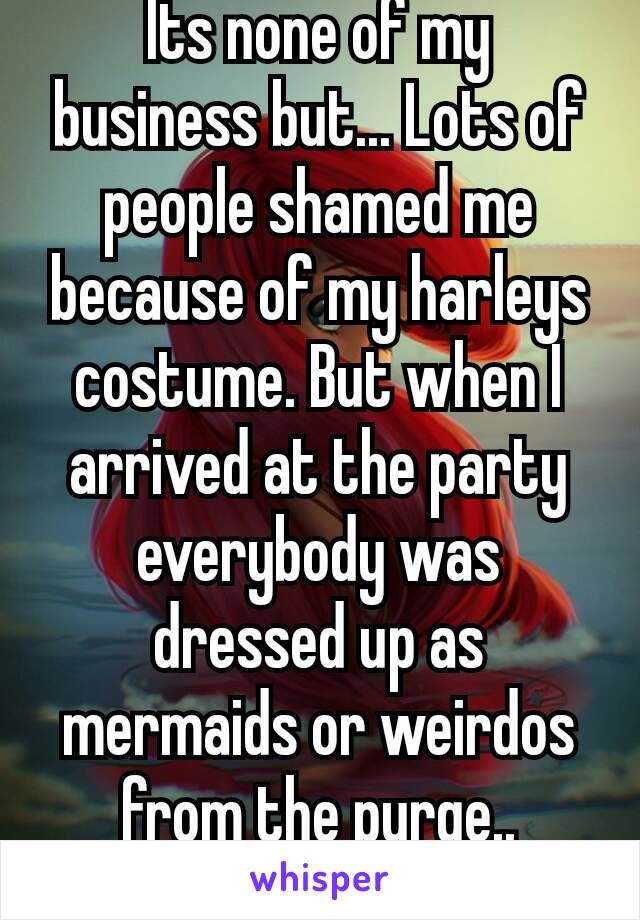 Its none of my business but... Lots of people shamed me because of my harleys costume. But when I arrived at the party everybody was dressed up as mermaids or weirdos from the purge.. 🐸🍷