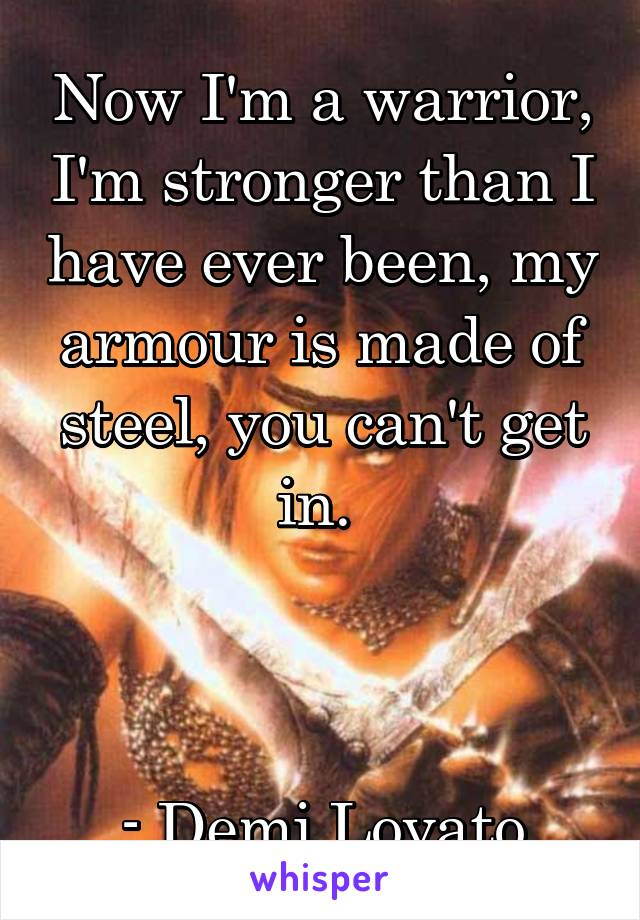 Now I'm a warrior, I'm stronger than I have ever been, my armour is made of steel, you can't get in.     - Demi Lovato