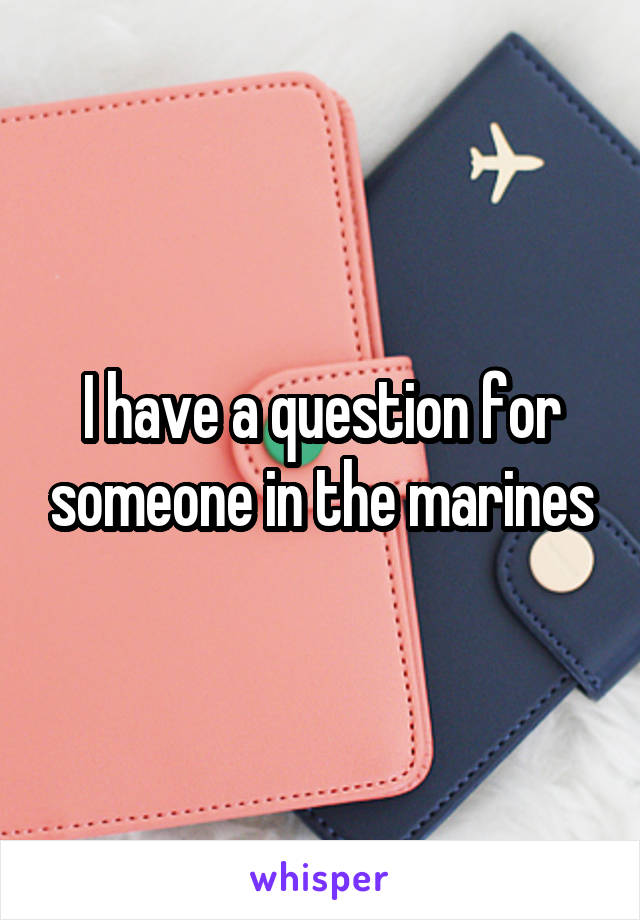 I have a question for someone in the marines