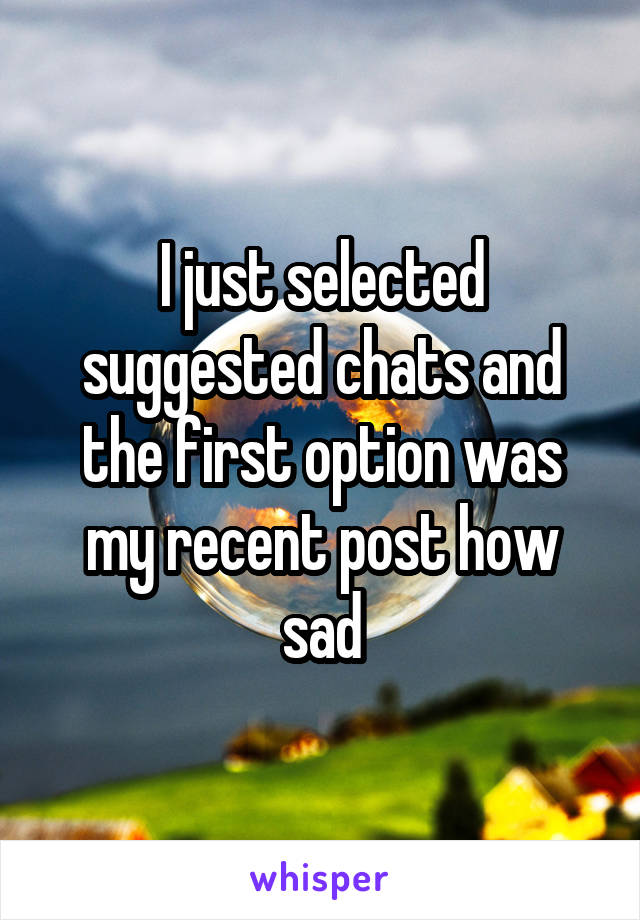I just selected suggested chats and the first option was my recent post how sad