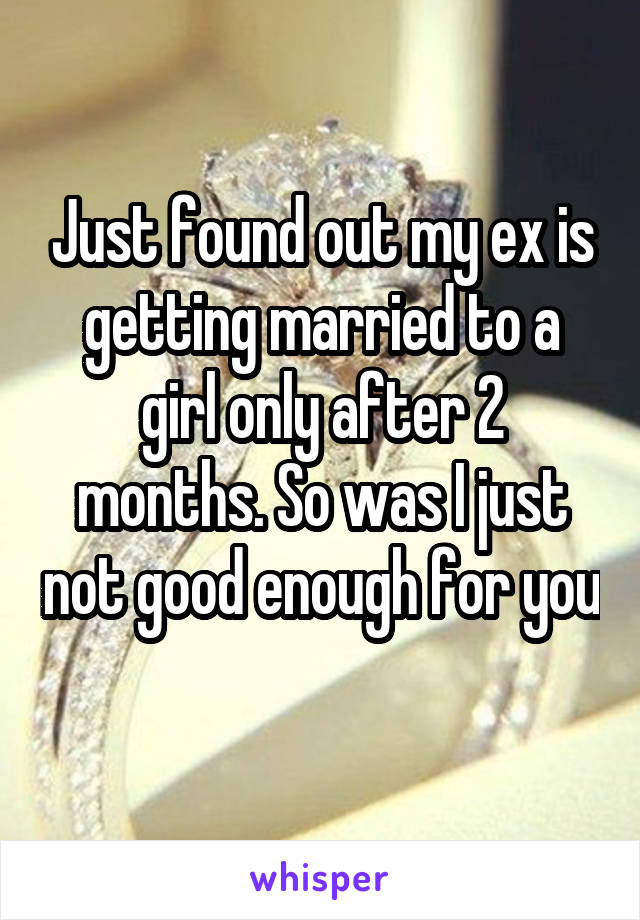 Just found out my ex is getting married to a girl only after 2 months. So was I just not good enough for you