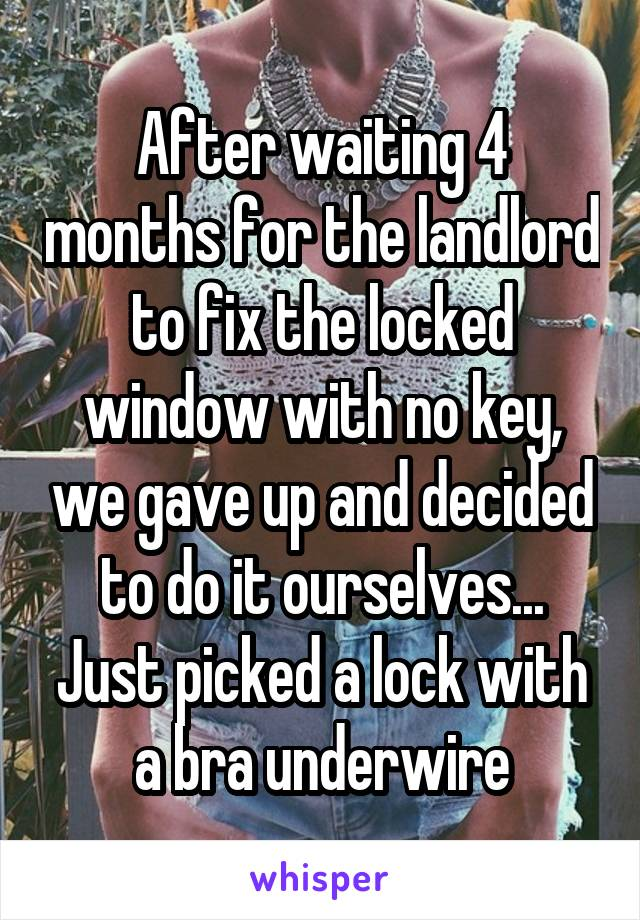After waiting 4 months for the landlord to fix the locked window with no key, we gave up and decided to do it ourselves... Just picked a lock with a bra underwire