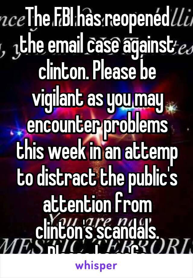The FBI has reopened the email case against clinton. Please be vigilant as you may encounter problems this week in an attemp to distract the public's attention from clinton's scandals. Please be safe
