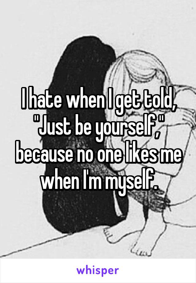 """I hate when I get told, """"Just be yourself,"""" because no one likes me when I'm myself."""