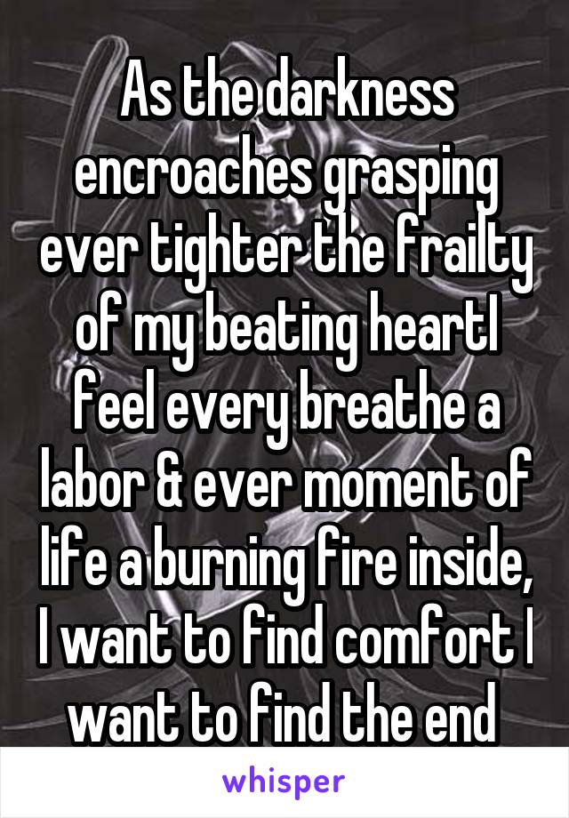 As the darkness encroaches grasping ever tighter the frailty of my beating heartI feel every breathe a labor & ever moment of life a burning fire inside, I want to find comfort I want to find the end