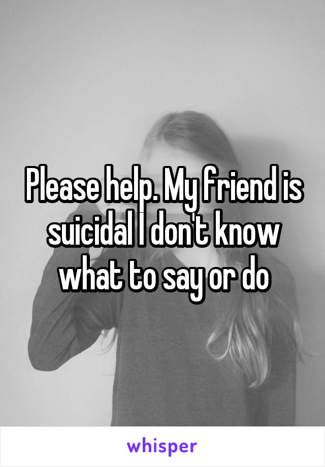 Please help. My friend is suicidal I don't know what to say or do