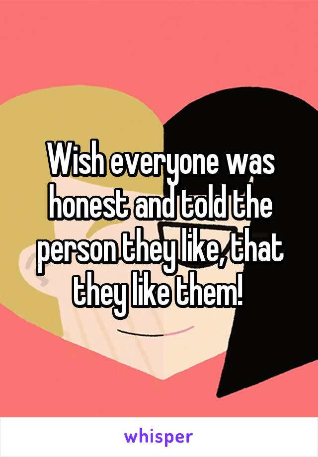 Wish everyone was honest and told the person they like, that they like them!