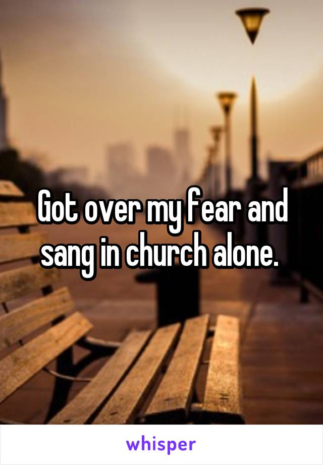 Got over my fear and sang in church alone.