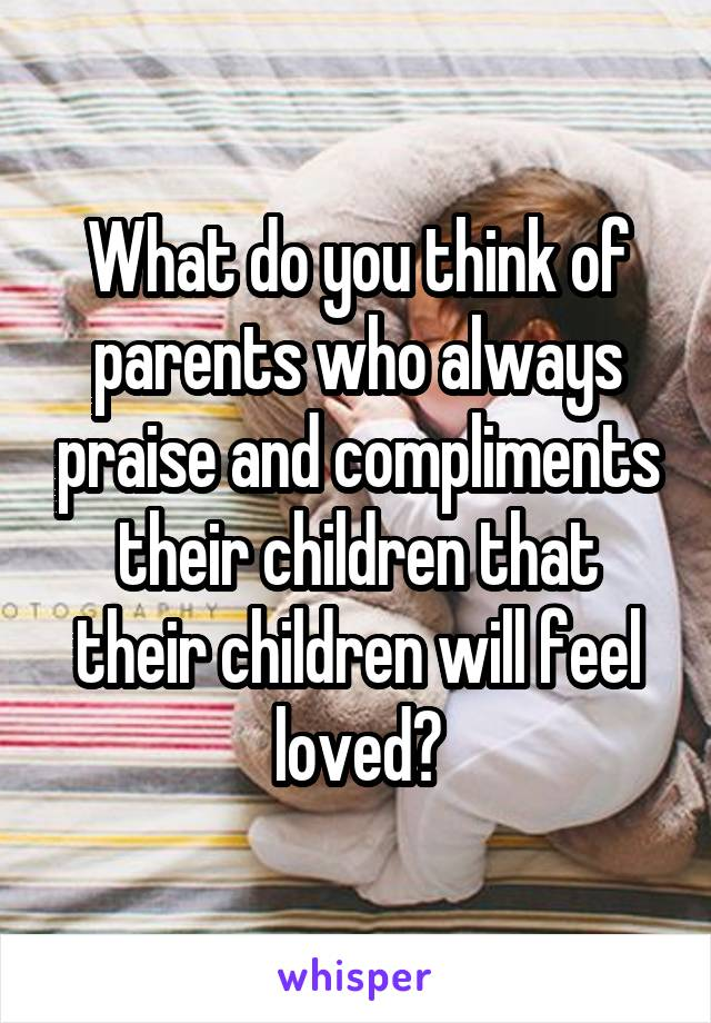 What do you think of parents who always praise and compliments their children that their children will feel loved?