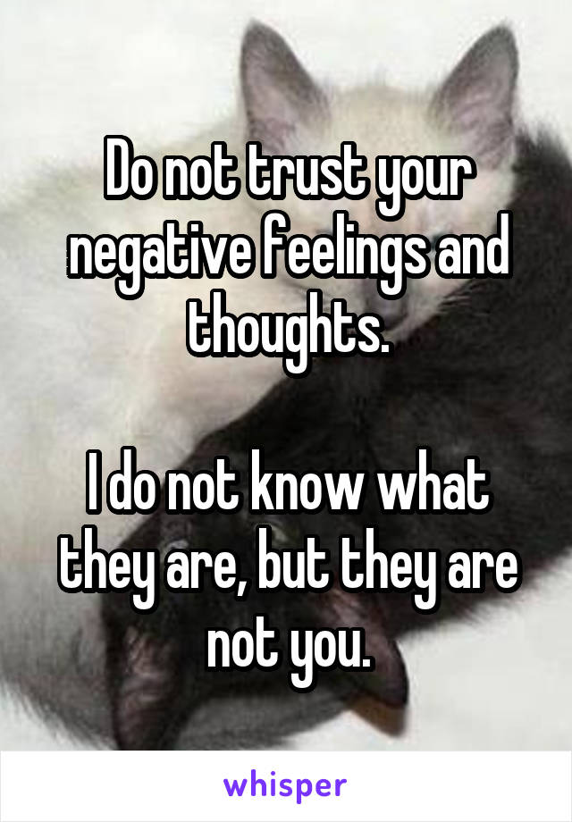 Do not trust your negative feelings and thoughts.  I do not know what they are, but they are not you.