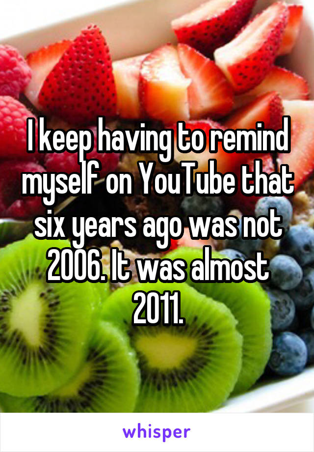 I keep having to remind myself on YouTube that six years ago was not 2006. It was almost 2011.