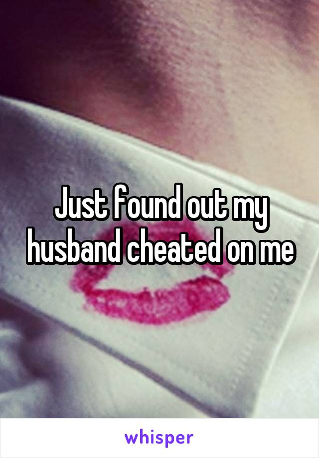 Just found out my husband cheated on me