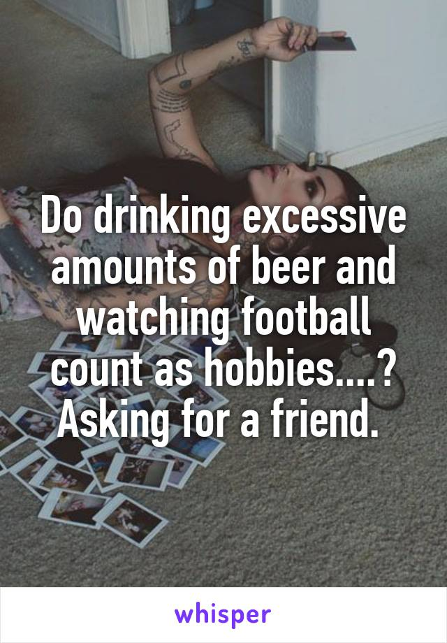 Do drinking excessive amounts of beer and watching football count as hobbies....? Asking for a friend.