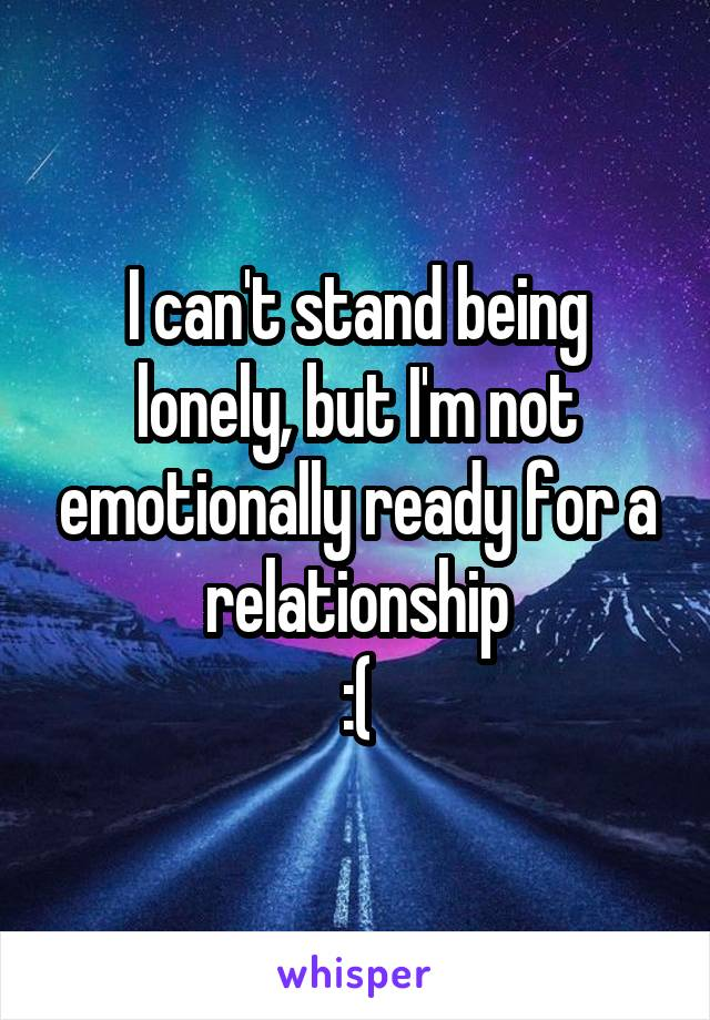 I can't stand being lonely, but I'm not emotionally ready for a relationship :(