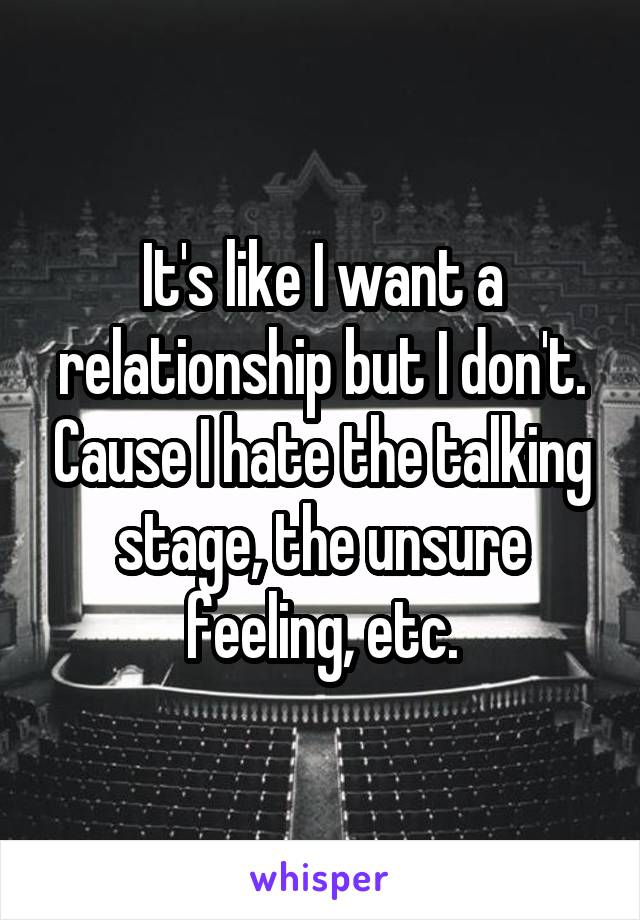 It's like I want a relationship but I don't. Cause I hate the talking stage, the unsure feeling, etc.