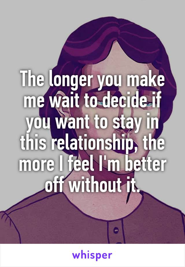 The longer you make me wait to decide if you want to stay in this relationship, the more I feel I'm better off without it.