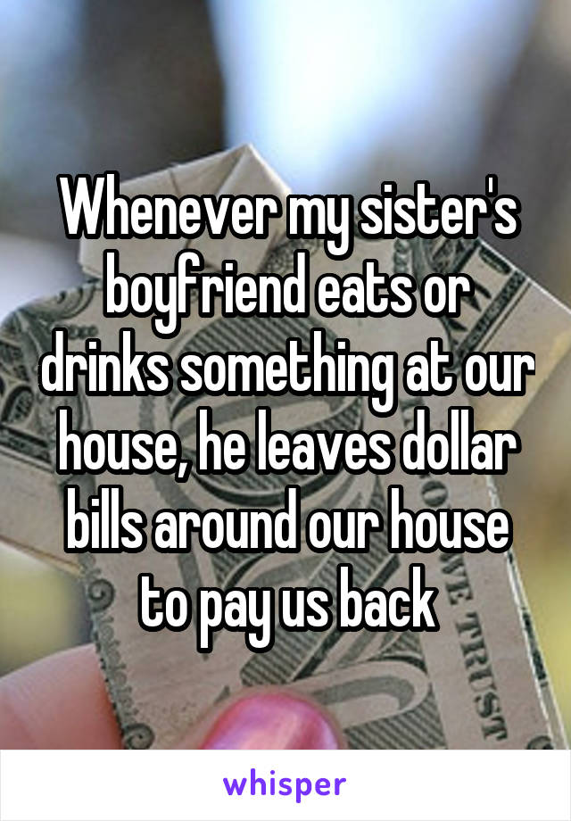 Whenever my sister's boyfriend eats or drinks something at our house, he leaves dollar bills around our house to pay us back