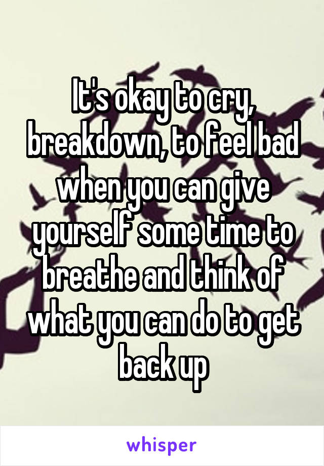 It's okay to cry, breakdown, to feel bad when you can give yourself some time to breathe and think of what you can do to get back up