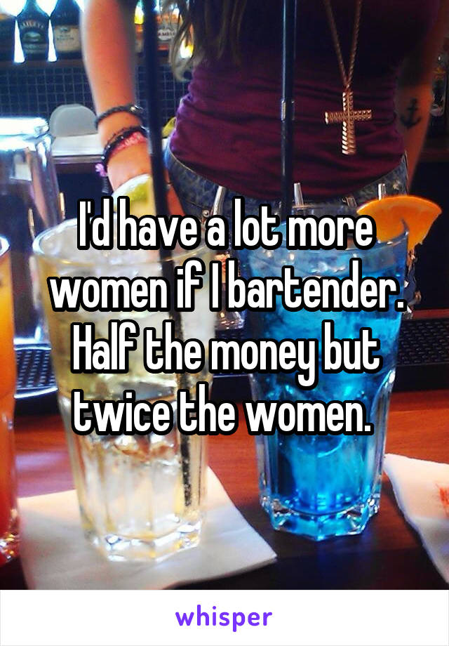 I'd have a lot more women if I bartender. Half the money but twice the women.