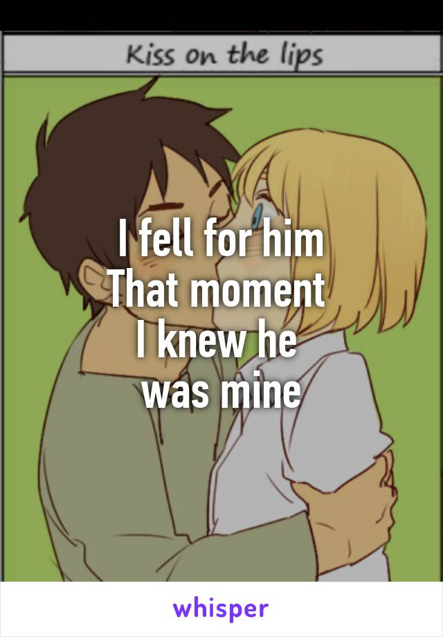 I fell for him That moment  I knew he  was mine