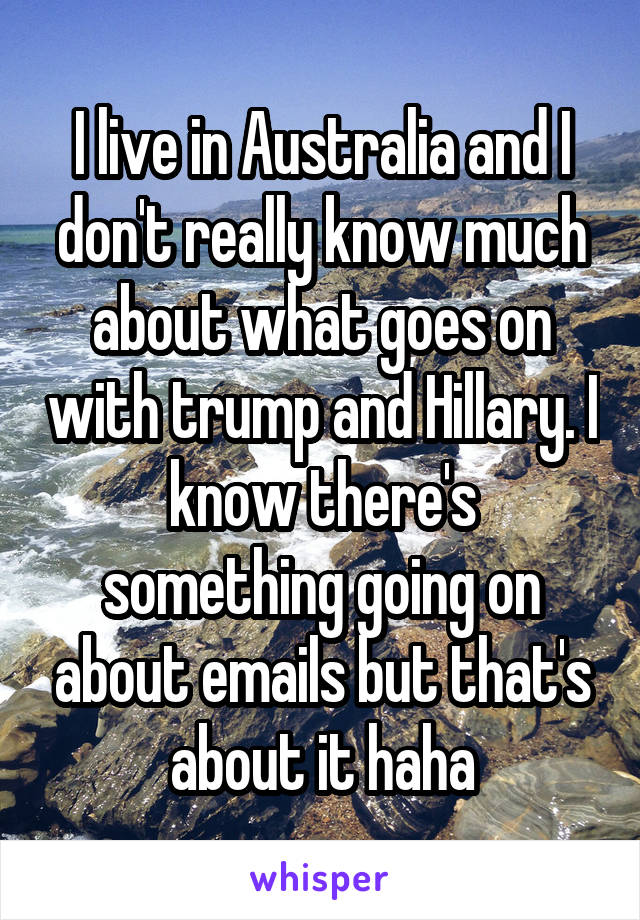 I live in Australia and I don't really know much about what goes on with trump and Hillary. I know there's something going on about emails but that's about it haha