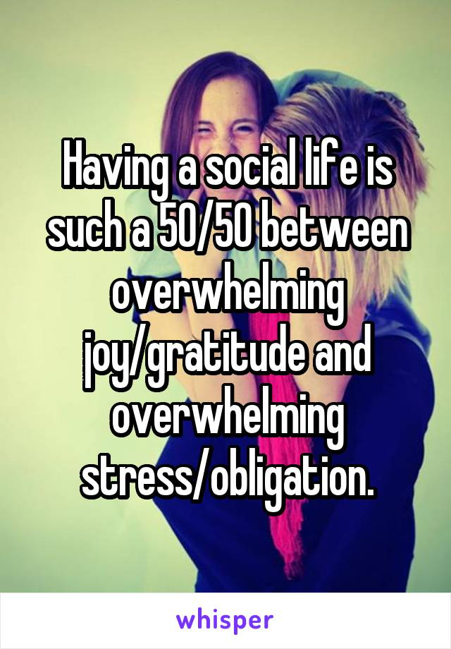 Having a social life is such a 50/50 between overwhelming joy/gratitude and overwhelming stress/obligation.