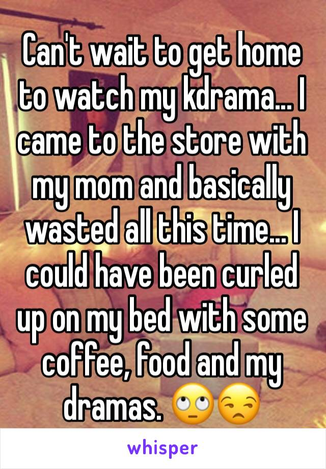 Can't wait to get home to watch my kdrama... I came to the store with my mom and basically wasted all this time... I could have been curled up on my bed with some coffee, food and my dramas. 🙄😒
