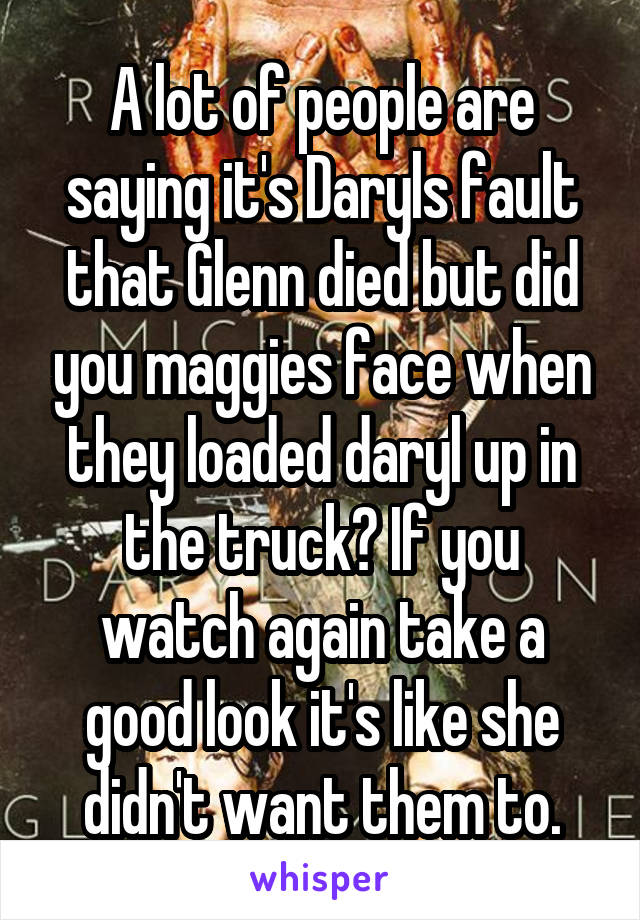 A lot of people are saying it's Daryls fault that Glenn died but did you maggies face when they loaded daryl up in the truck? If you watch again take a good look it's like she didn't want them to.