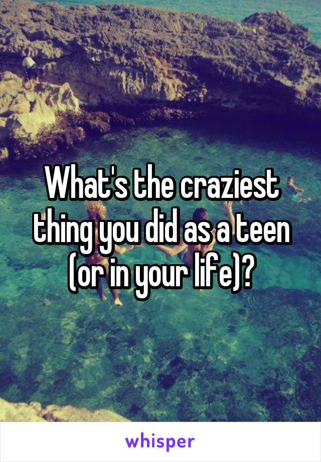 What's the craziest thing you did as a teen (or in your life)?
