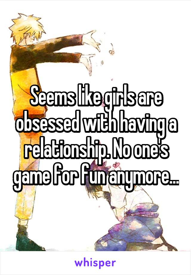 Seems like girls are obsessed with having a relationship. No one's game for fun anymore...