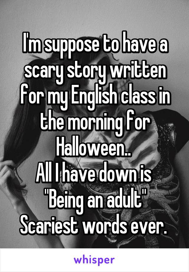"I'm suppose to have a scary story written for my English class in the morning for Halloween..  All I have down is  ""Being an adult"" Scariest words ever."