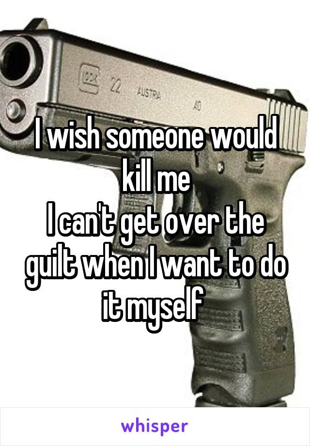 I wish someone would kill me I can't get over the guilt when I want to do it myself