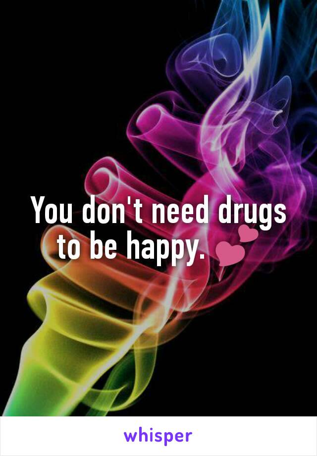 You don't need drugs to be happy. 💕
