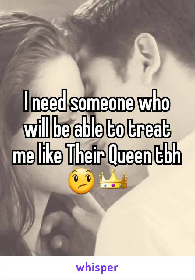 I need someone who will be able to treat me like Their Queen tbh😞👑
