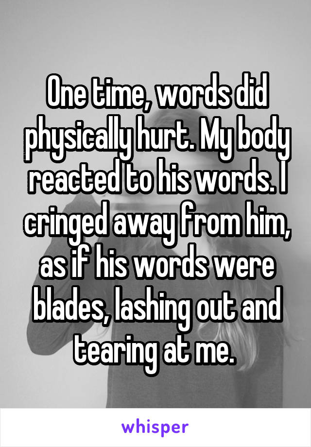 One time, words did physically hurt. My body reacted to his words. I cringed away from him, as if his words were blades, lashing out and tearing at me.