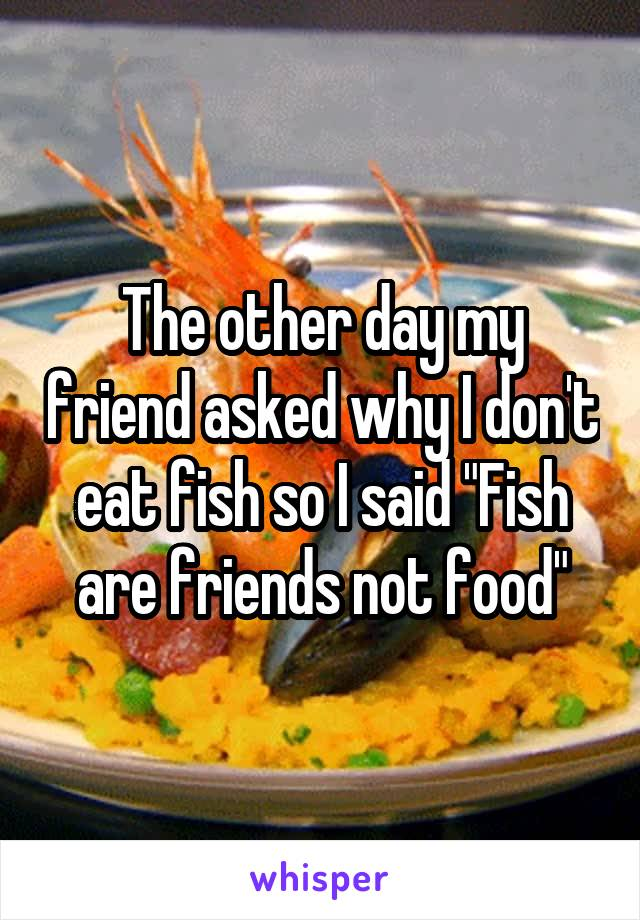 """The other day my friend asked why I don't eat fish so I said """"Fish are friends not food"""""""