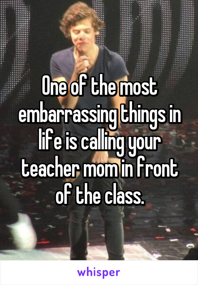One of the most embarrassing things in life is calling your teacher mom in front of the class.