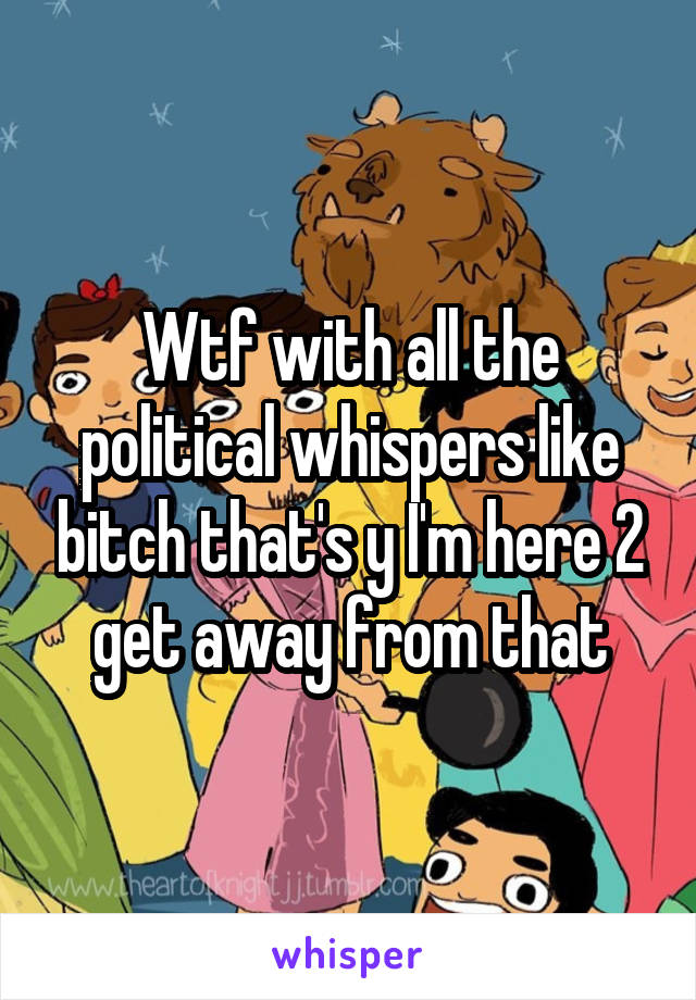 Wtf with all the political whispers like bitch that's y I'm here 2 get away from that