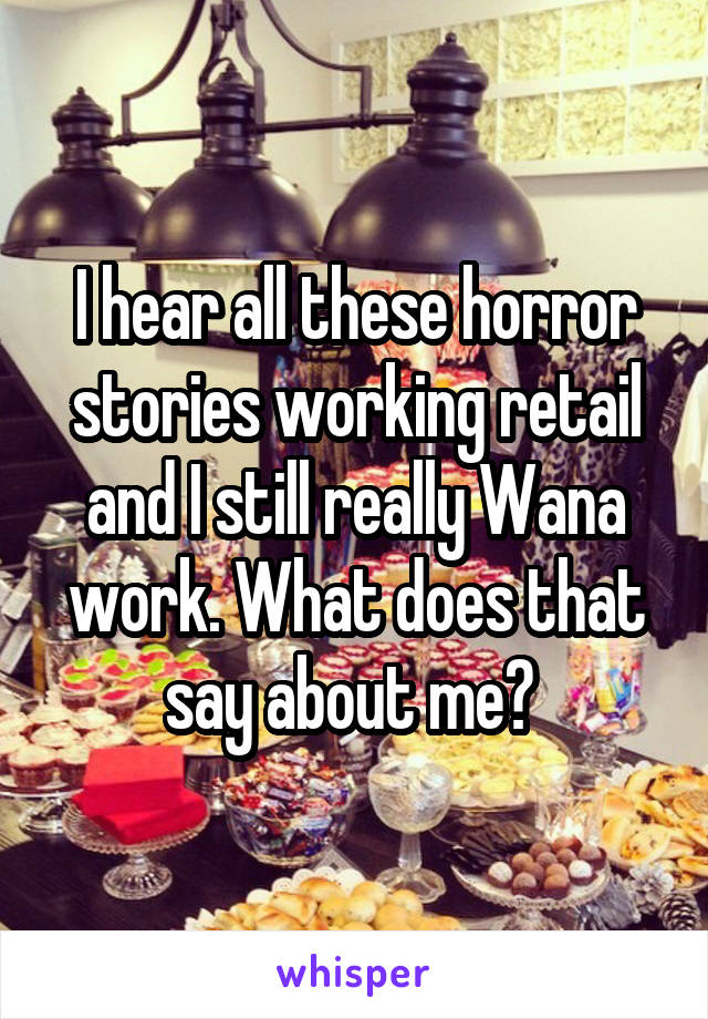 I hear all these horror stories working retail and I still really Wana work. What does that say about me?