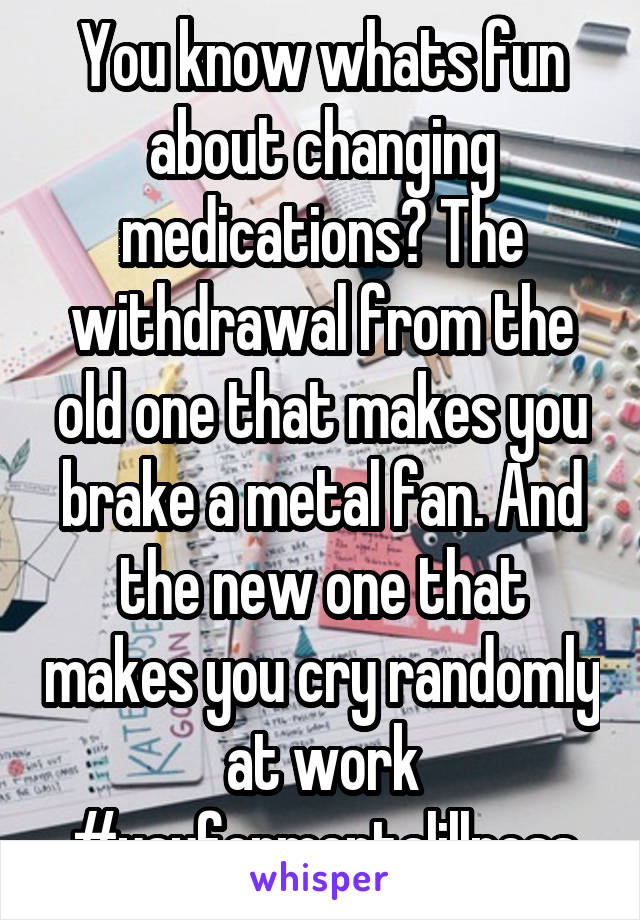 You know whats fun about changing medications? The withdrawal from the old one that makes you brake a metal fan. And the new one that makes you cry randomly at work #yayformentalillness