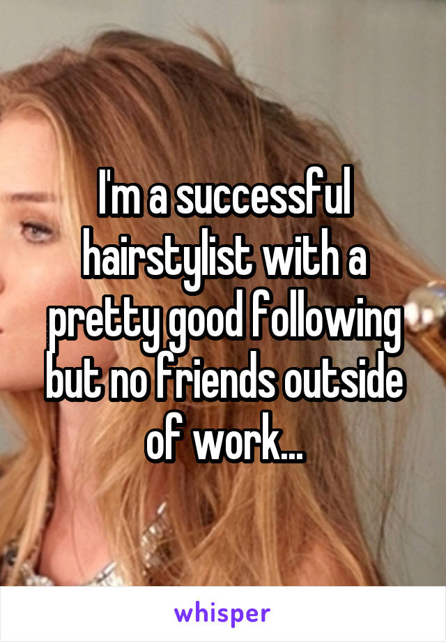 I'm a successful hairstylist with a pretty good following but no friends outside of work...