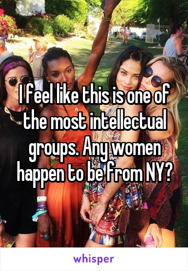 I feel like this is one of the most intellectual groups. Any women happen to be from NY?