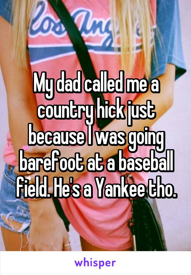 My dad called me a country hick just because I was going barefoot at a baseball field. He's a Yankee tho.