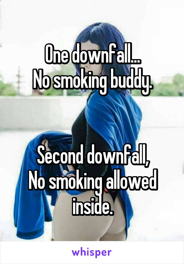 One downfall... No smoking buddy.   Second downfall, No smoking allowed inside.