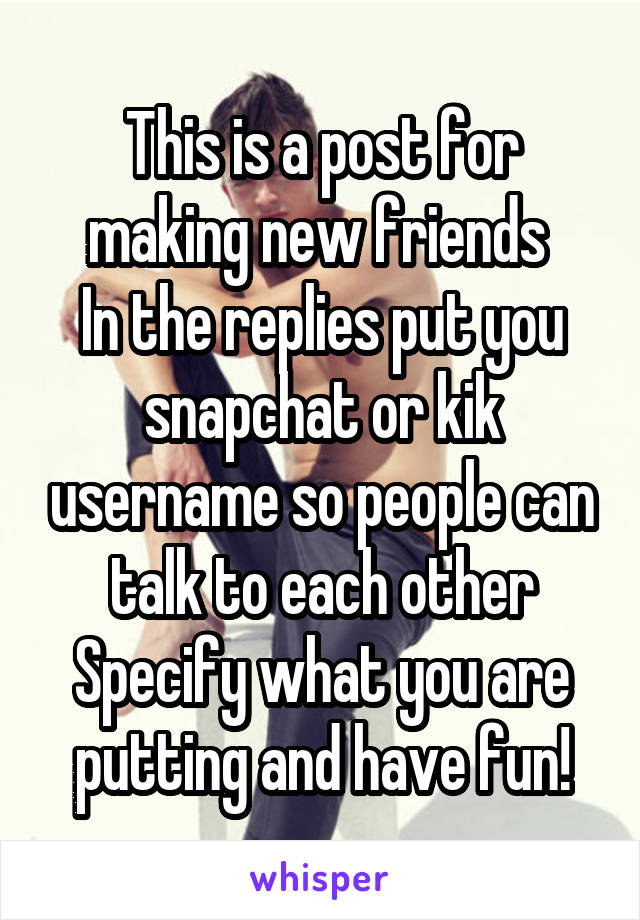 This is a post for making new friends  In the replies put you snapchat or kik username so people can talk to each other Specify what you are putting and have fun!