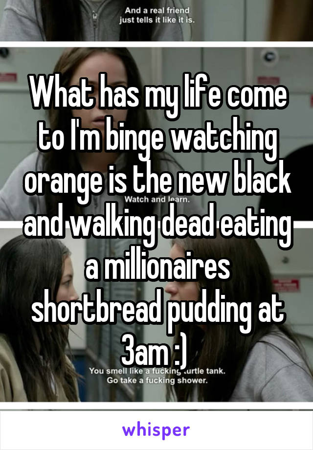 What has my life come to I'm binge watching orange is the new black and walking dead eating a millionaires shortbread pudding at 3am :)