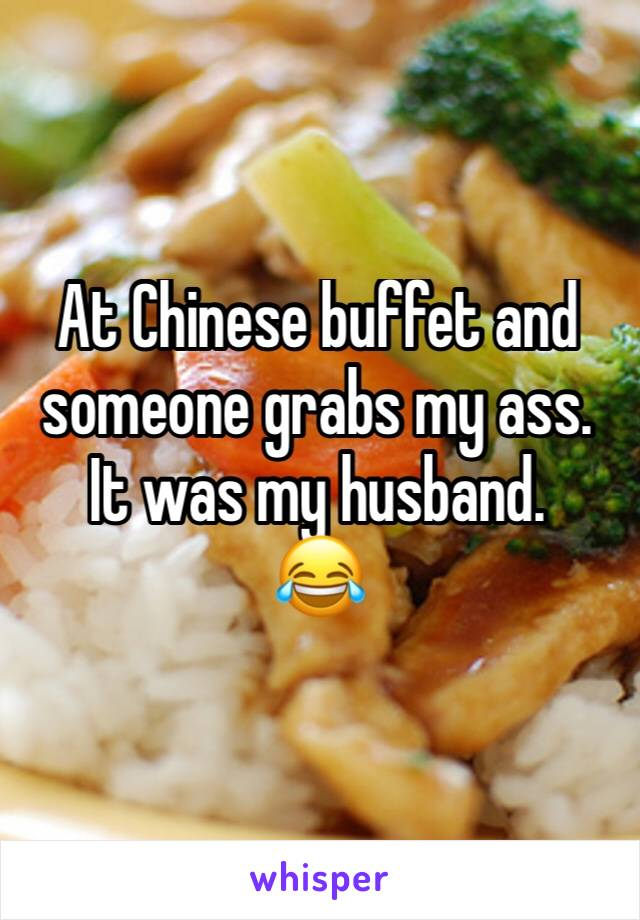 At Chinese buffet and someone grabs my ass. It was my husband. 😂