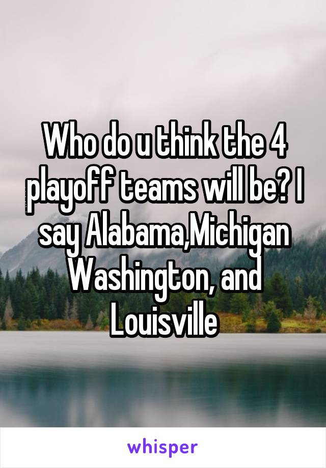 Who do u think the 4 playoff teams will be? I say Alabama,Michigan Washington, and Louisville